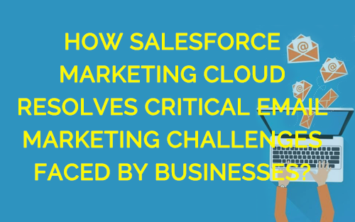 How Salesforce Marketing Cloud Resolves Critical Email Marketing Challenges Faced by Businesses?