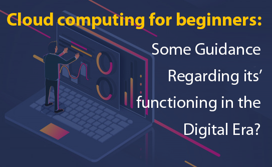Cloud computing for beginners: Some Guidance Regarding its' functioning in the Digital Era?