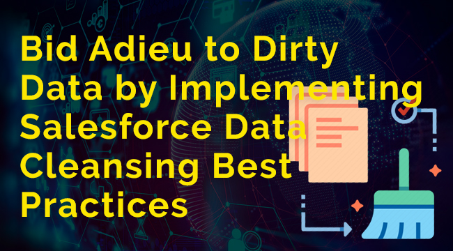 Bid Adieu to Dirty Data by Implementing Salesforce Data Cleansing Best Practices