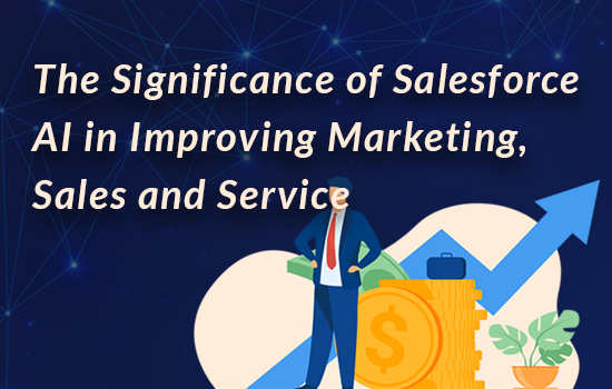 The Significance of Salesforce AI in Improving Marketing, Sales and Service